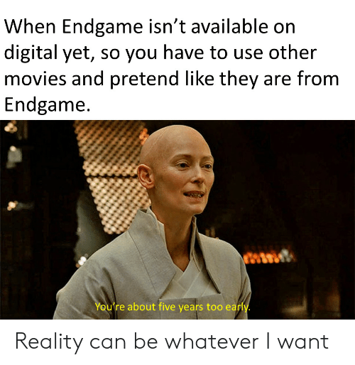 Movies, Reality, and Can: When Endgame isn't available on  digital yet, so you have to use other  movies and pretend like they are from  Endgame  You're about five years too early Reality can be whatever I want