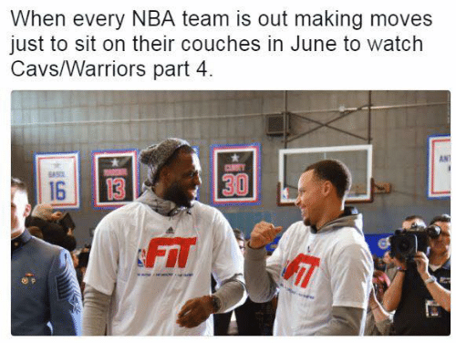 Cavs, Memes, and Nba: When every NBA team is out making moves  just to sit on their couches in June to watch  Cavs/Warriors part 4  5 13  30