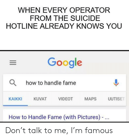 Google, How To, and Maps: WHEN EVERY OPERATOR  FROM THE SUICIDE  HOTLINE ALREADY KNOWS YOU  Google  Ohow to handle fame  AT VIDEOT MAPS ISE  KAIKKI  KUVAT  How to Handle Fame (with Pictures)- Don't talk to me, I'm famous