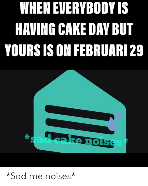 Februari: WHEN EVERYBODY IS  HAVING CAKE DAY BUT  YOURS IS ON FEBRUARI 29  1o *Sad me noises*