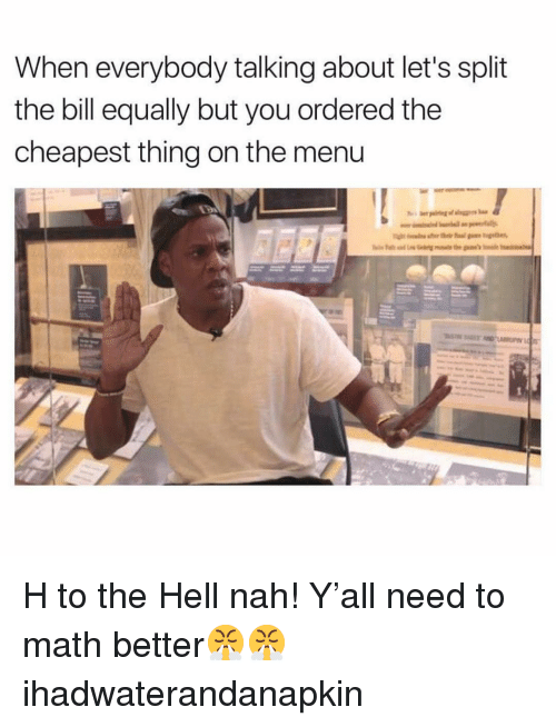 On The Menu: When everybody talking about let's split  the bill equally but you ordered the  cheapest thing on the menu H to the Hell nah! Y'all need to math better😤😤 ihadwaterandanapkin