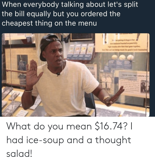 On The Menu: When everybody talking about let's split  the bill equally but you ordered the  cheapest thing on the menu What do you mean $16.74? I had ice-soup and a thought salad!