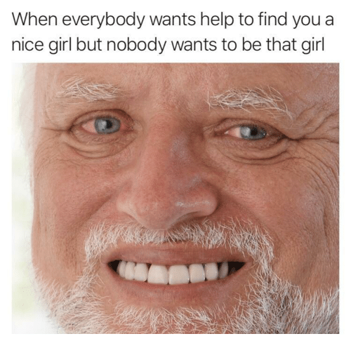 Girl, Help, and Nice: When everybody wants help to find you a  nice girl but nobody wants to be that girl