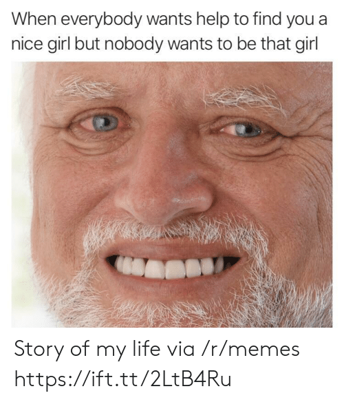 Life, Memes, and Girl: When everybody wants help to find you a  nice girl but nobody wants to be that girl Story of my life via /r/memes https://ift.tt/2LtB4Ru