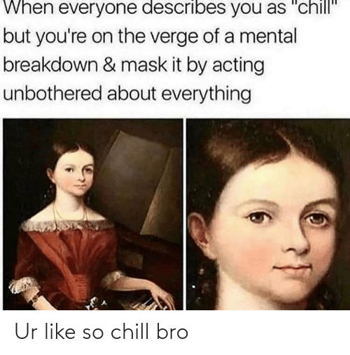 """mental breakdown: When everyone describes you as """"chill""""  but you're on the verge of a mental  breakdown & mask it by acting  unbothered about everything Ur like so chill bro"""