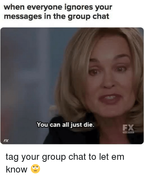 Just Die: when everyone ignores your  messages in the group chat  You can all just die.  FX  FX tag your group chat to let em know 🙄