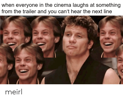 trailer: when everyone in the cinema laughs at something  from the trailer and you can't hear the next line meirl