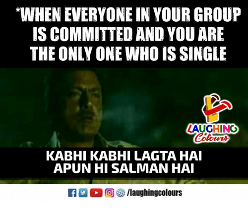 "salman: ""WHEN EVERYONE IN YOUR GROUP  IS COMMITTED AND YOU ARE  THE ONLY ONE WHO IS SINGLE  AUGHING  Colours  KABHI KABHI LAGTA HAI  APUN HI SALMAN HA  R M。回參/laughingcolours"