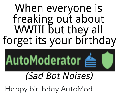 its your birthday: When everyone is  freaking out about  WWIII but they all  forget its your bírthday  AutoModerator  (Sad Bot Noises) Happy birthday AutoMod