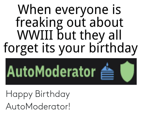 its your birthday: When everyone is  freaking out about  WWIII but they all  forget its your bírthday  AutoModerator Happy Birthday AutoModerator!