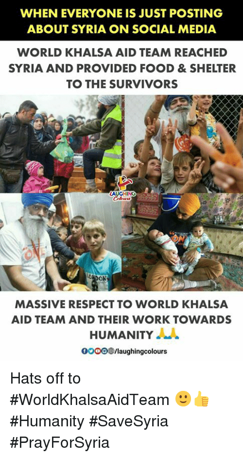 Food, Respect, and Social Media: WHEN EVERYONE IS JUST POSTING  ABOUT SYRIA ON SOCIAL MEDIA  WORLD KHALSA AID TEAM REACHED  SYRIA AND PROVIDED FOOD &SHELTER  TO THE SURVIVORS  AU  GHINOes  MASSIVE RESPECT TO WORLD KHALSA  AID TEAM AND THEIR WORK TOWARDS  HUMANITY  OOOO®/laughingcolours Hats off to #WorldKhalsaAidTeam 🙂👍 #Humanity #SaveSyria #PrayForSyria