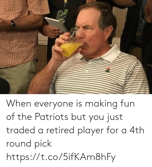 making fun: When everyone is making fun of the Patriots but you just traded a retired player for a 4th round pick https://t.co/5ifKAm8hFy