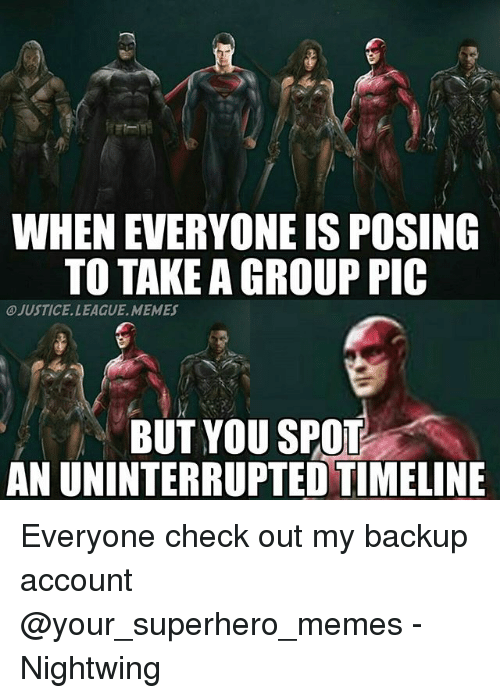 Superhero Memes: WHEN EVERYONE IS POSING  TO TAKE A GROUP PIC  JUSTICE. LEAGUE, MEMES  BUT YOU SPO  AN UNINTERRUPTED TIMELINE Everyone check out my backup account @your_superhero_memes -Nightwing
