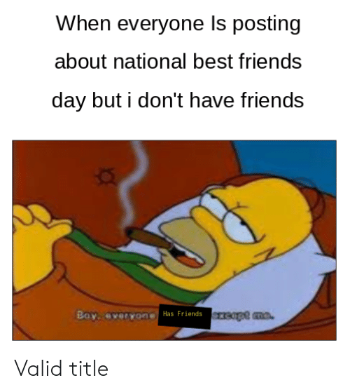 best friends day: When everyone Is posting  about national best friends  day but i don't have friends  reapt mo  Boy. overyone  Has Friends Valid title