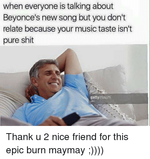 Maymays: when everyone is talking about  Beyonce's new song but you don't  relate because your music taste isn't  pure shit  getty images Thank u 2 nice friend for this epic burn maymay ;))))