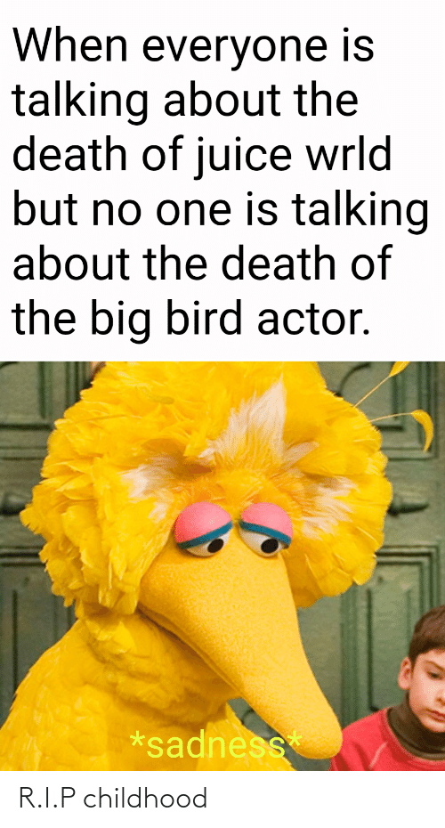 But No: When everyone is  talking about the  death of juice wrld  but no one is talking  about the death of  the big bird actor.  *sadness R.I.P childhood