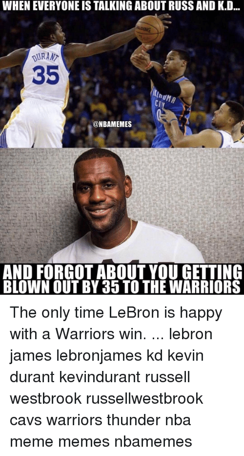 Cavs, Kevin Durant, and LeBron James: WHEN EVERYONE IS TALKING ABOUTRUSSAND K.D  DURAN  35  @NBAMEMES  AND FORGOT ABOUT YOU GETTING  BLOWN OUT BY 35 TO THE WARRIORS The only time LeBron is happy with a Warriors win. ... lebron james lebronjames kd kevin durant kevindurant russell westbrook russellwestbrook cavs warriors thunder nba meme memes nbamemes