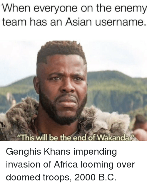 impending: When everyone on the enemy  team has an Asian username.  This will be the end of Wakanda Genghis Khans impending invasion of Africa looming over doomed troops, 2000 B.C.