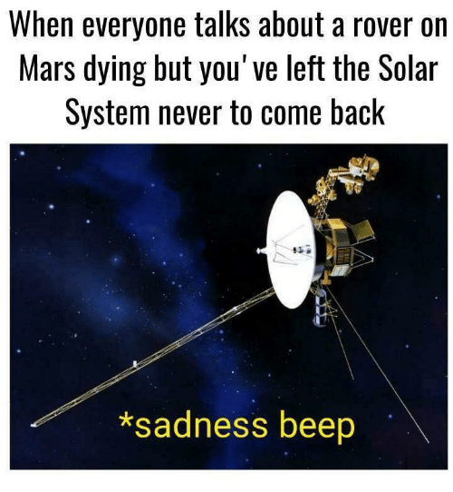 Solar System: When everyone talks about a rover on  Mars dying but you've left the Solar  System never to come back  *sadness beep