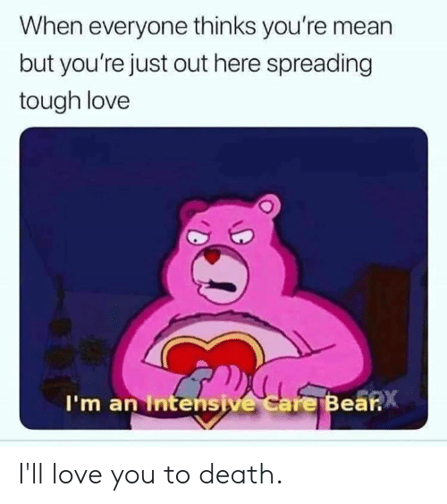 Dank, Love, and Death: When everyone thinks you're mean  but you're just out here spreading  tough love  I'm an Intensive care Bea  .X I'll love you to death.