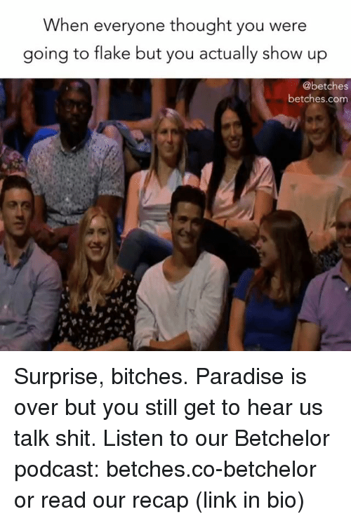 Heared: When everyone thought you were  going to flake but you actually show up  @betches  betches.com Surprise, bitches. Paradise is over but you still get to hear us talk shit. Listen to our Betchelor podcast: betches.co-betchelor or read our recap (link in bio)