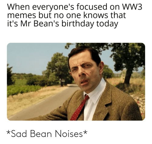 But No: When everyone's focused on WW3  memes but no one knows that  it's Mr Bean's birthday today *Sad Bean Noises*