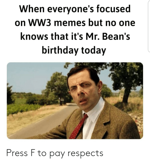 But No: When everyone's focused  on WW3 memes but no one  knows that it's Mr. Bean's  birthday today Press F to pay respects