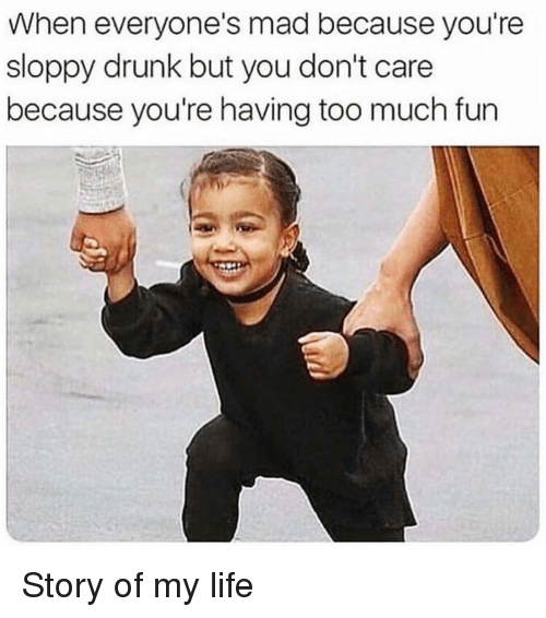 story of my life: When everyone's mad because you're  sloppy drunk but you don't care  because you're having too much fun Story of my life