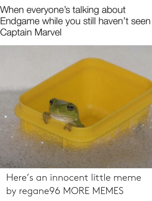 Dank, Meme, and Memes: When everyone's talking about  Endgame while you still haven't seen  Captain Marvel Here's an innocent little meme by regane96 MORE MEMES