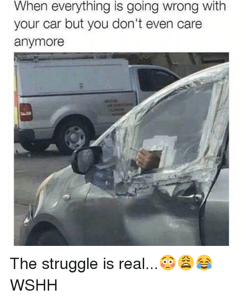 Memes, Struggle, and The Struggle Is Real: When everything is going wrong with  your car but you don't even care  anymore The struggle is real...😳😩😂 WSHH