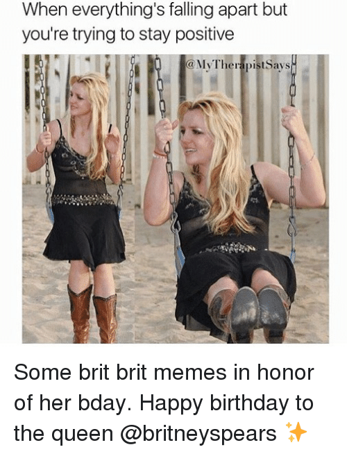 Birthday, Memes, and Queen: When everything's falling apart but  you're trying to stay positive  MyTherapistsays Some brit brit memes in honor of her bday. Happy birthday to the queen @britneyspears ✨