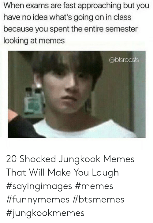 Memes, Idea, and Looking: When exams are fast approaching but you  have no idea what's going on in class  because you spent the entire semester  looking at memes  @btsroasts 20 Shocked Jungkook Memes That Will Make You Laugh #sayingimages #memes #funnymemes #btsmemes #jungkookmemes