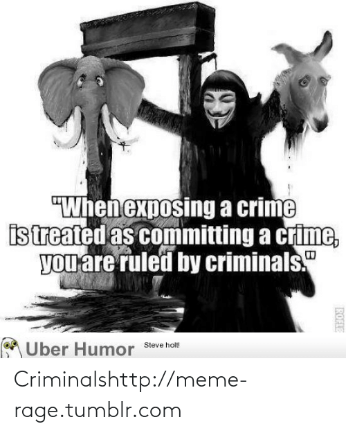 "Exposing: ""When exposing a crime  istreated as committing a crime,  you are ruled by criminals.""  Uber Humor  Steve holt!  ROFLE Criminalshttp://meme-rage.tumblr.com"