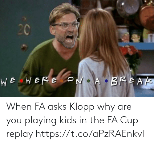 memes: When FA asks Klopp why are you playing kids in the FA Cup replay https://t.co/aPzRAEnkvl