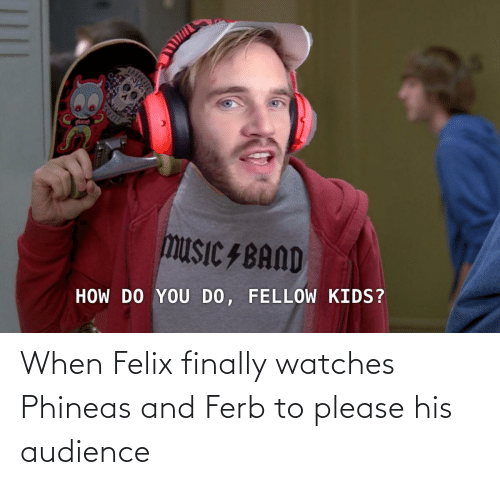 Watches: When Felix finally watches Phineas and Ferb to please his audience