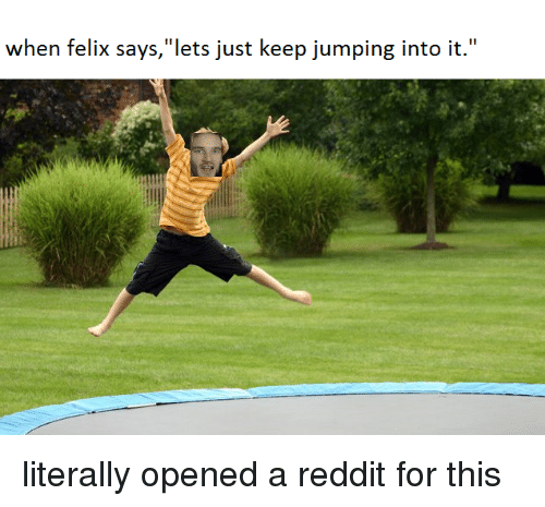 """Reddit, For, and Felix: when felix says,""""lets just keep jumping into it."""""""