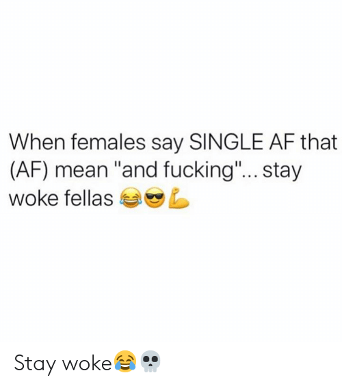 "Af, Fucking, and Mean: When females say SINGLE AF that  (AF) mean ""and fucking""... stay  woke fellas Stay woke😂💀"