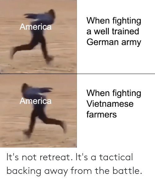 Backing Away: When fighting  America  a well trained  German army  When fighting  America  Vietnamese  farmers It's not retreat. It's a tactical backing away from the battle.