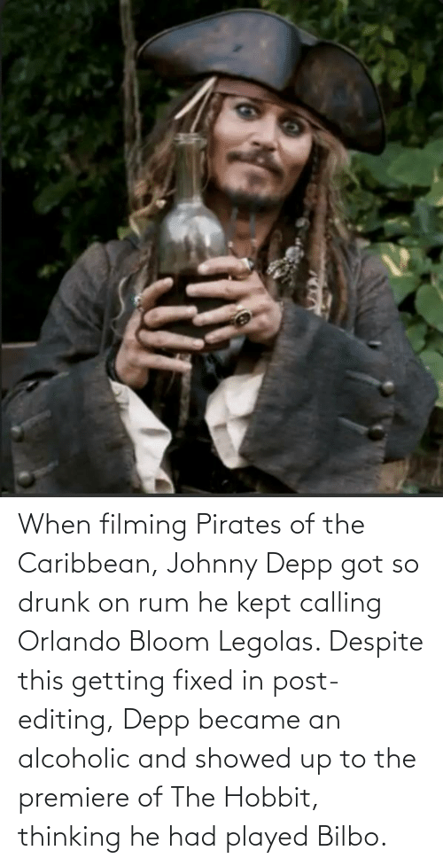 pirates of the caribbean: When filming Pirates of the Caribbean, Johnny Depp got so drunk on rum he kept calling Orlando Bloom Legolas. Despite this getting fixed in post-editing, Depp became an alcoholic and showed up to the premiere of The Hobbit, thinking he had played Bilbo.