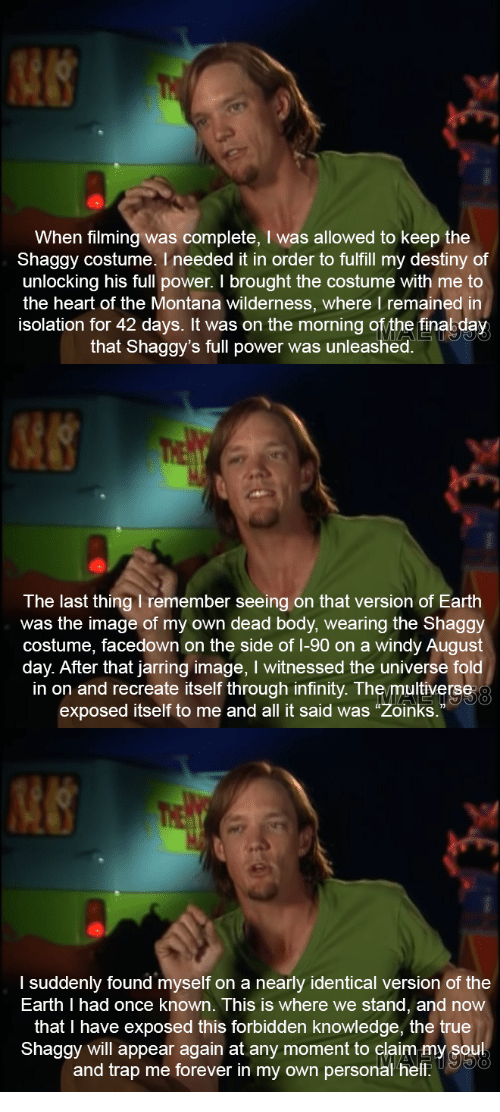 """Destiny, Trap, and True: When filming was complete, I was allowed to keep the  Shaggy costume. I needed it in order to fulfill my destiny of  unlocking his full power. I brought the costume with me to  the heart of the Montana wilderness, where I remained in  isolation for 42 days. It was on the morning ofythe finabday  that Shaggy's full power was unleashed.   The last thing I remember seeing on that version of Earth  was the image of my own dead body, wearing the Shaggy  costume, facedown on the side of 1-90 on a windy August  day. After that jarring image, I witnessed the universe fold  in on and recreate itself through infinity. The/multiverse  exposed itself to me and all it said was """"Zoinks.  0   I suddenly found myself on a nearly identical version of the  Earth I had once known. This is where we stand, and now  that I have exposed this forbidden knowledge, the true  Shaggy will appear again at any moment to claim my soul  and trap me forever in my own personal helf"""