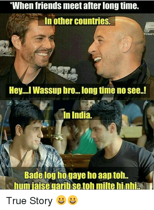"Badeed: ""When friends meet after long time.  In other countries.  Hey... Wassup bro...long time no see.!  In India.  Bade log ho gaye ho aaptoh..  humjaisegaribsetoh milte hinhi True Story 😀😀"