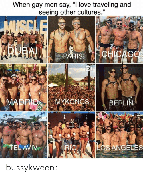 "Bad, Chicago, and Gif: When gay men say, ""I love traveling and  seeing other cultures.""  MUGCLE  CHICAGO  PARIS  MADRID  MYKONOS  BERLIN  BAD X  LEVEZ  TEL AVIV  LOS ANGELES  RIO bussykween:"