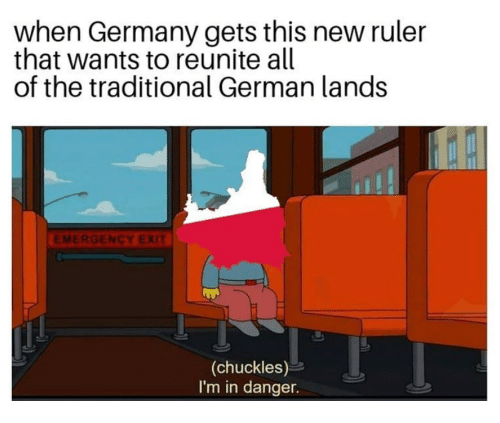 Germany, Ruler, and All of The: when Germany gets this new ruler  that wants to reunite all  of the traditional German lands  EMERGENCY EXIT  (chuckles)  I'm in danger.