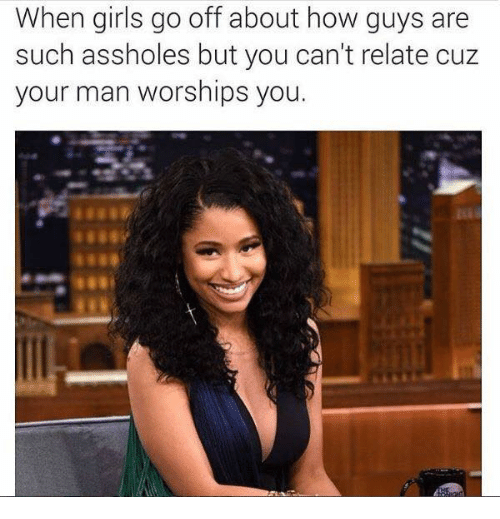 Cant Relate: When girls go off about how guys are  such assholes but you can't relate cuz  your man worships you.