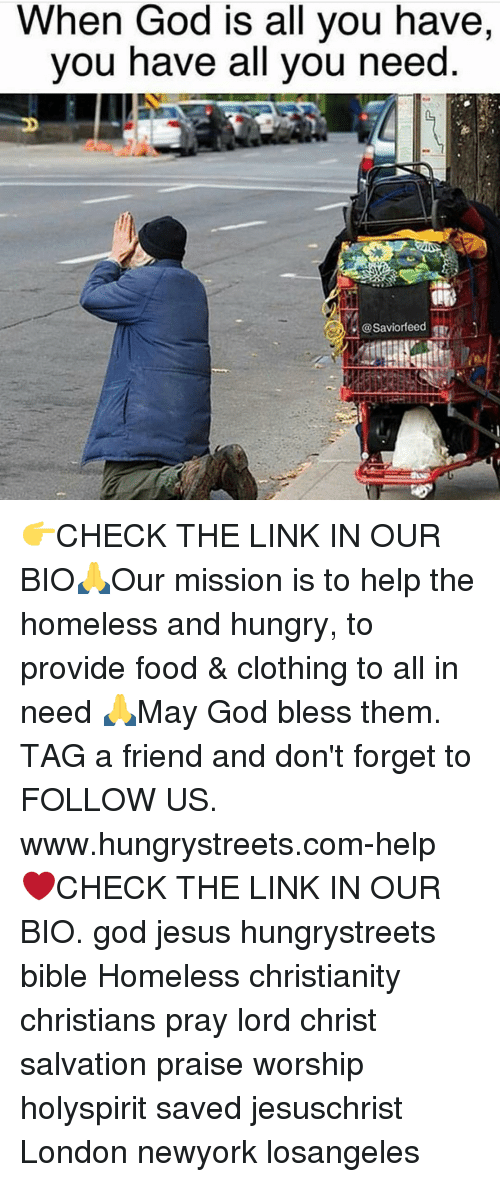 Clothes, Homeless, and Hungry: When God is all you have,  you have all you need  @Saviorfeed 👉CHECK THE LINK IN OUR BIO🙏Our mission is to help the homeless and hungry, to provide food & clothing to all in need 🙏May God bless them. TAG a friend and don't forget to FOLLOW US. www.hungrystreets.com-help ❤️CHECK THE LINK IN OUR BIO. god jesus hungrystreets bible Homeless christianity christians pray lord christ salvation praise worship holyspirit saved jesuschrist London newyork losangeles