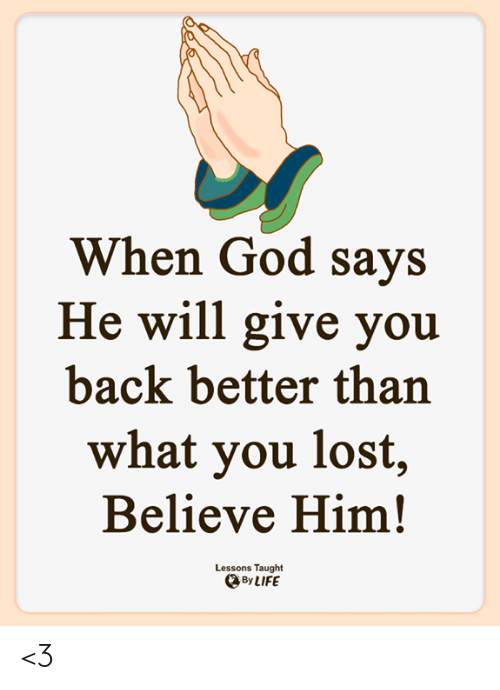God, Life, and Memes: When God says  He will give you  back better than  what you lost,  Believe Him!  Lessons Taught  By LIFE <3