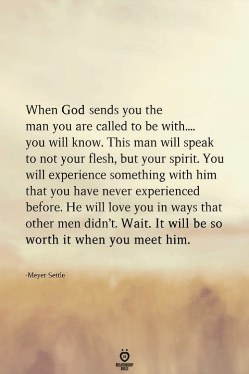 God, Love, and Spirit: When God sends you the  man you are called to be with....  you will know. This man will speak  to not your flesh, but your spirit. You  will experience something with him  that you have never experienced  before. He will love you in ways that  other men didn't. Wait. It will be so  worth it when you meet him.  -Meyer Settle  ELATIONGHIP  OLES