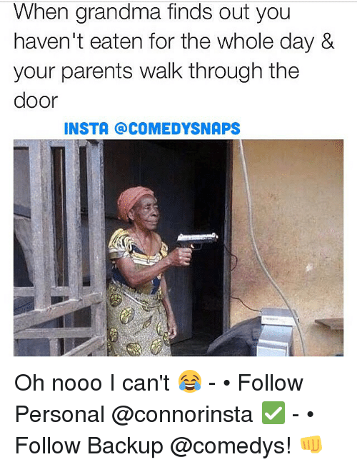 Oh Nooo: When grandma finds out you  haven't eaten for the whole day &  your parents walk through the  door  INSTA @COMEDY SNAPS Oh nooo I can't 😂 - • Follow Personal @connorinsta ✅ - • Follow Backup @comedys! 👊