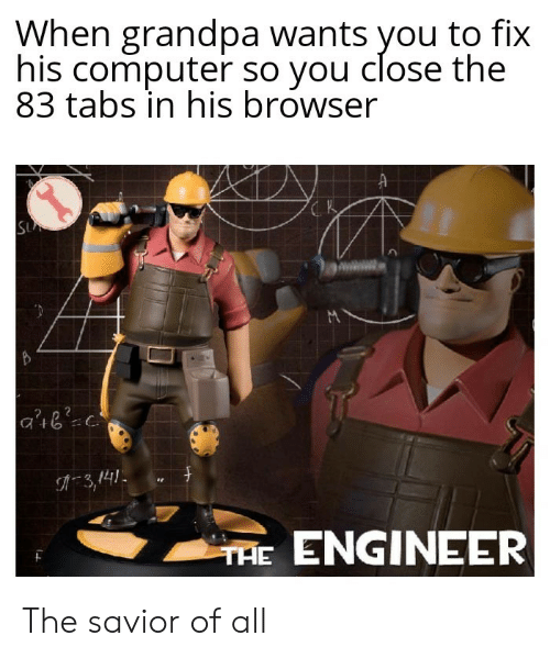 Savior: When grandpa wants you to fix  his computer so you close the  83 tabs in his browser  SU  3,141  THE ENGINEER The savior of all