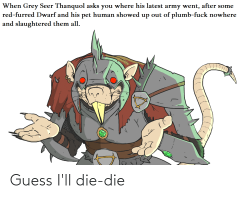 Army, Fuck, and Grey: When Grey Seer Thanquol asks you where his latest army went, after some  red-furred Dwarf and his pet human showed up out of plumb-fuck nowhere  and slaughtered them all. Guess I'll die-die